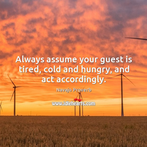 Always assume your guest is tired, cold and hungry, and act accordingly. Navajo Proverbs Image