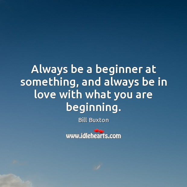 Image, Always be a beginner at something, and always be in love with what you are beginning.