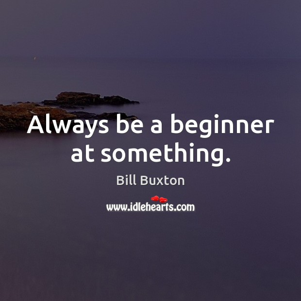 Image, Always be a beginner at something.