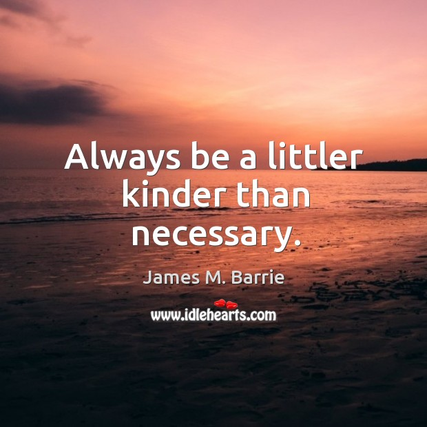 Image, Always be a littler kinder than necessary.