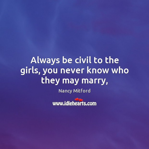 Image, Always be civil to the girls, you never know who they may marry,