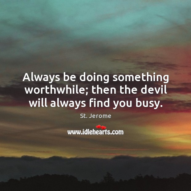 Always be doing something worthwhile; then the devil will always find you busy. St. Jerome Picture Quote