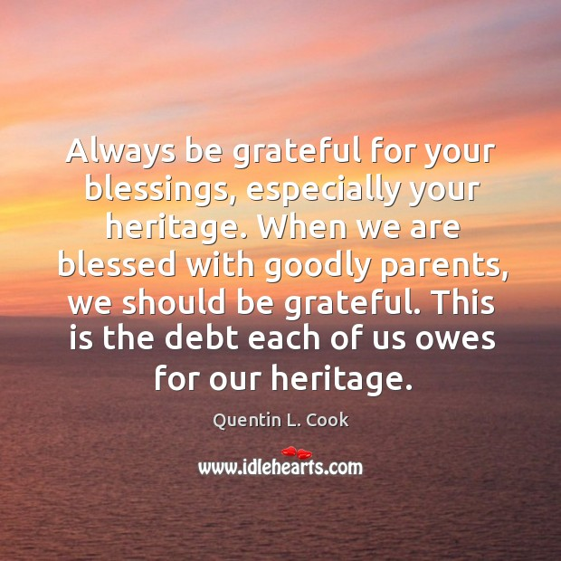 Always be grateful for your blessings, especially your heritage. When we are Quentin L. Cook Picture Quote
