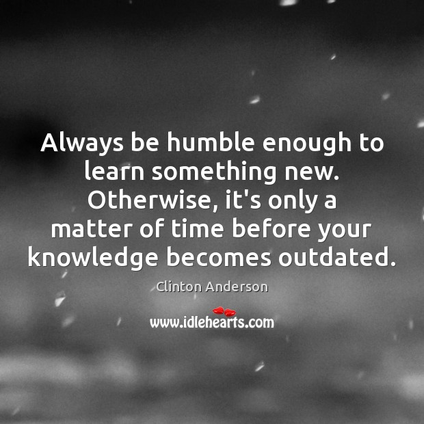 Always be humble enough to learn something new. Otherwise, it's only a Image