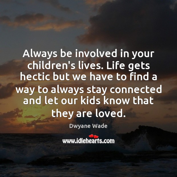 Always be involved in your children's lives. Life gets hectic but we Dwyane Wade Picture Quote