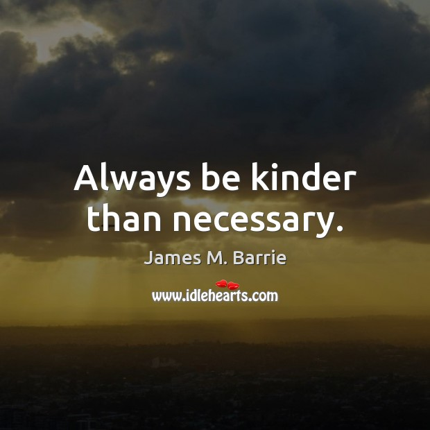 Always be kinder than necessary. James M. Barrie Picture Quote