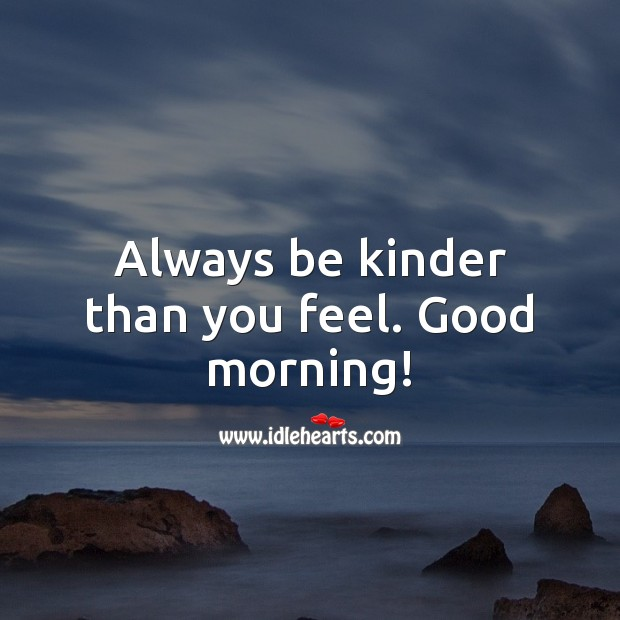Always be kinder than you feel. Good morning! Good Morning Quotes Image