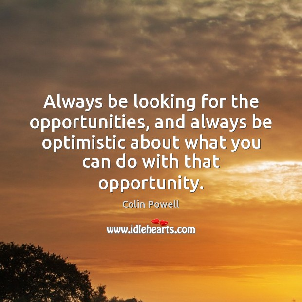 Always be looking for the opportunities, and always be optimistic about what Colin Powell Picture Quote