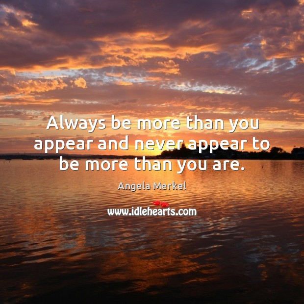 Always be more than you appear and never appear to be more than you are. Angela Merkel Picture Quote