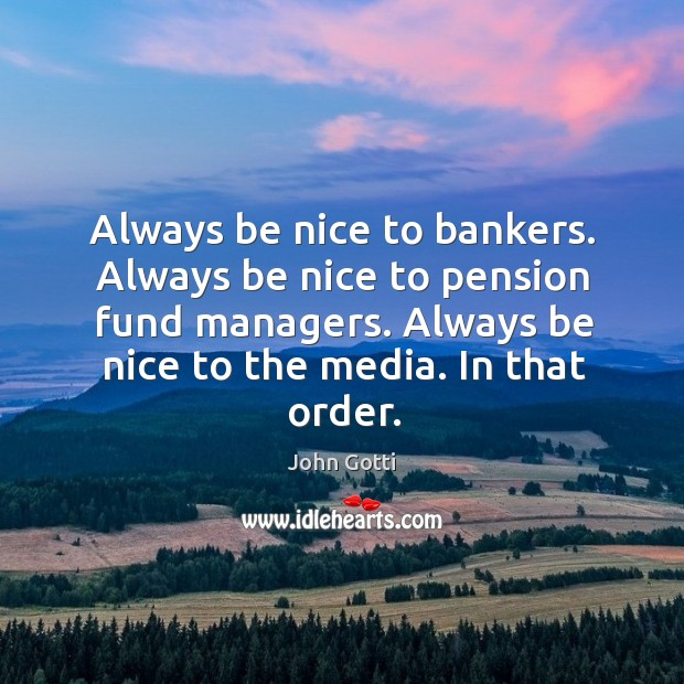 Image, Always be nice to bankers. Always be nice to pension fund managers.