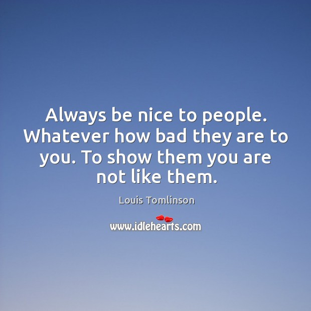 Image, Always be nice to people. Whatever how bad they are to you.