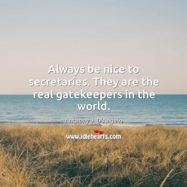 Image, Always be nice to secretaries. They are the real gatekeepers in the world.