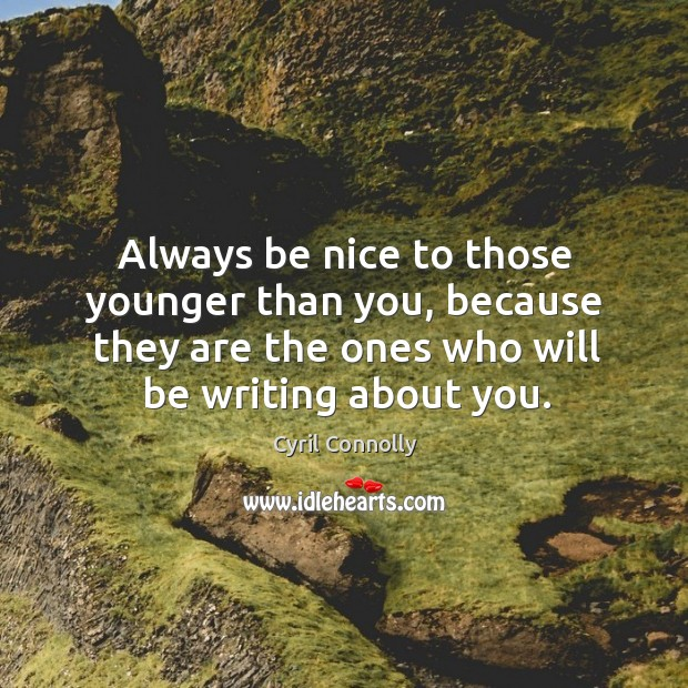 Image, Always be nice to those younger than you, because they are the ones who will be writing about you.