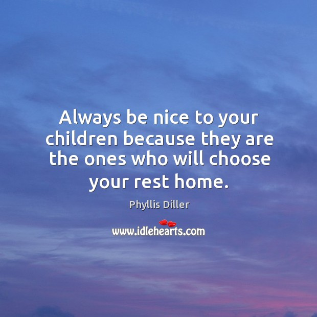 Image, Always be nice to your children because they are the ones who will choose your rest home.