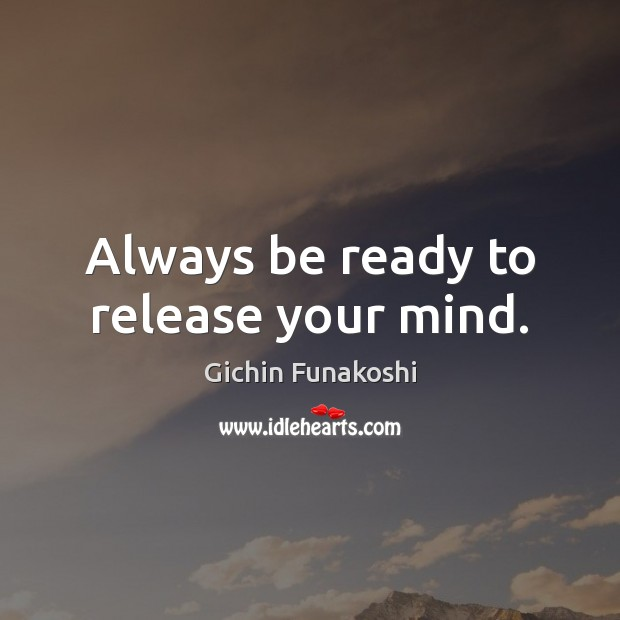 Always be ready to release your mind. Gichin Funakoshi Picture Quote