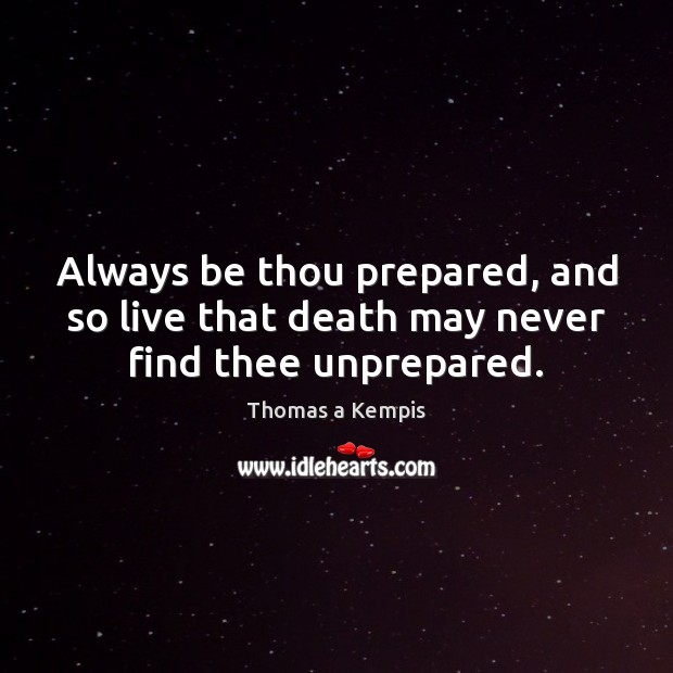 Always be thou prepared, and so live that death may never find thee unprepared. Image