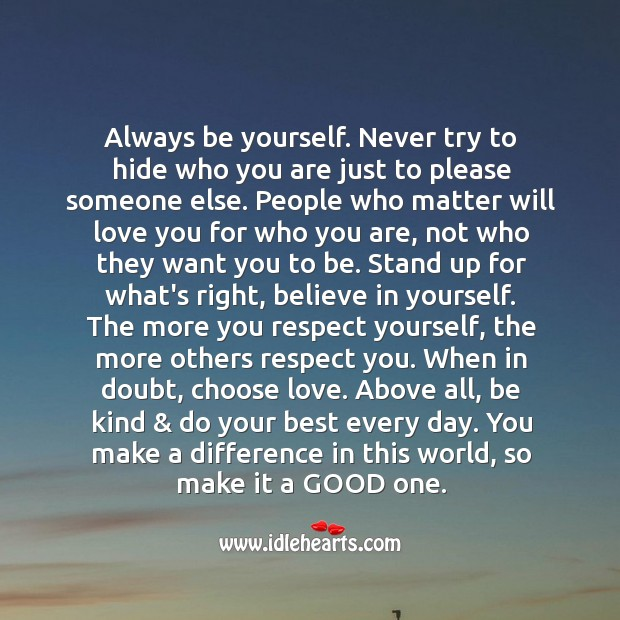 Always be yourself. Never try to hide who you are just to please someone else. Image