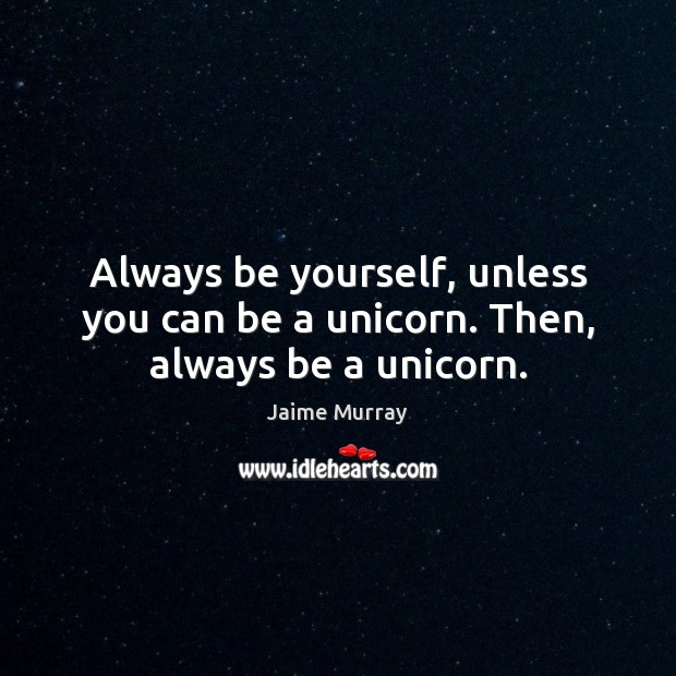 Image, Always be yourself, unless you can be a unicorn. Then, always be a unicorn.