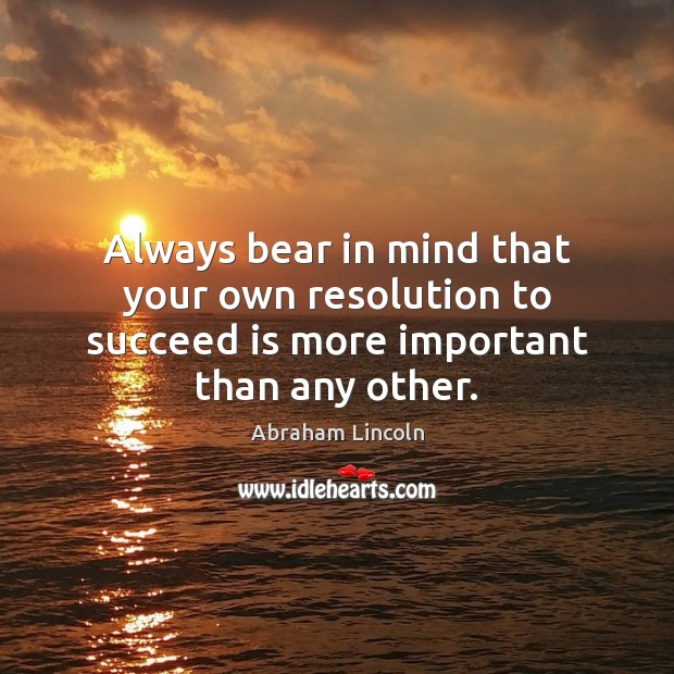 Always bear in mind that your own resolution to succeed is more important than any other. Image