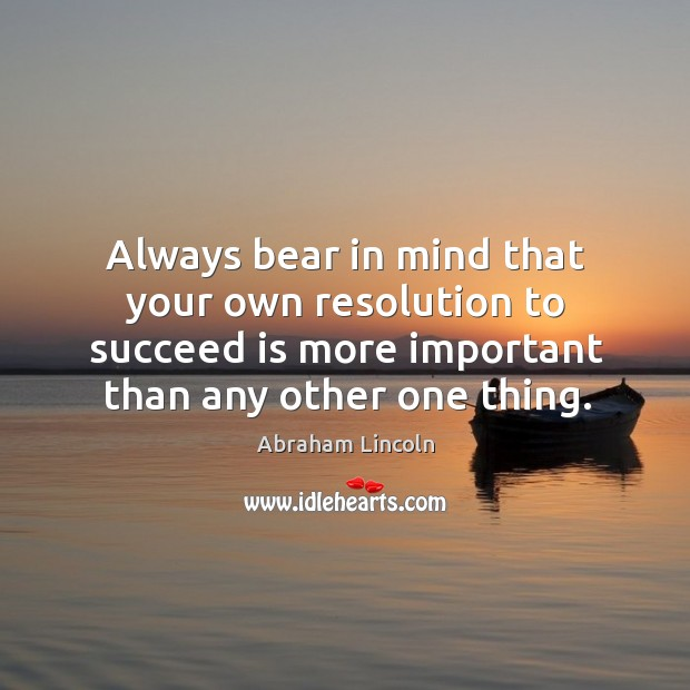 Always bear in mind that your own resolution to succeed is more important than any other one thing. Image