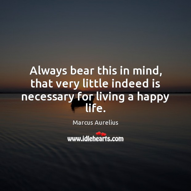 Always bear this in mind, that very little indeed is necessary for living a happy life. Image