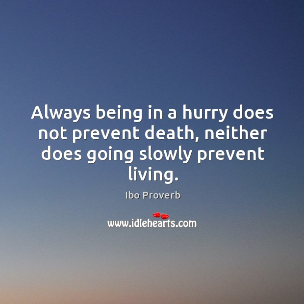 Always being in a hurry does not prevent death, neither does going slowly prevent living. Ibo Proverbs Image