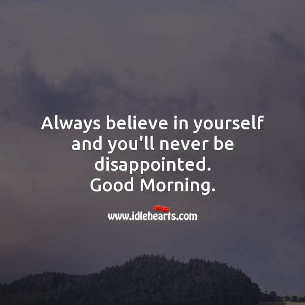 Always believe in yourself and you'll never be disappointed. Good Morning. Believe in Yourself Quotes Image