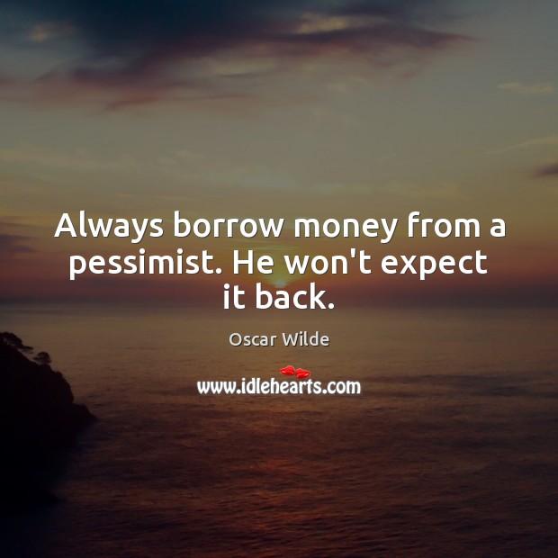 Always borrow money from a pessimist. He won't expect it back. Image