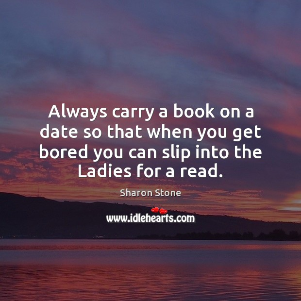 Always carry a book on a date so that when you get Sharon Stone Picture Quote