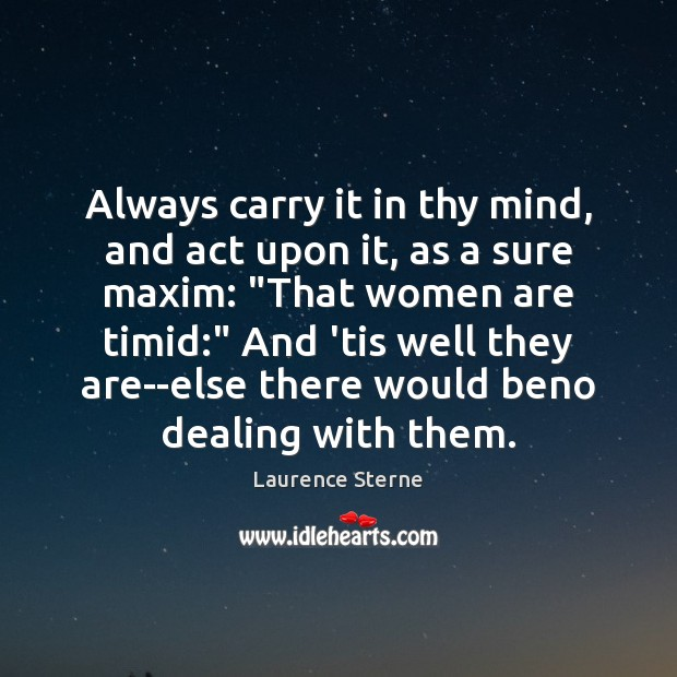 Always carry it in thy mind, and act upon it, as a Laurence Sterne Picture Quote