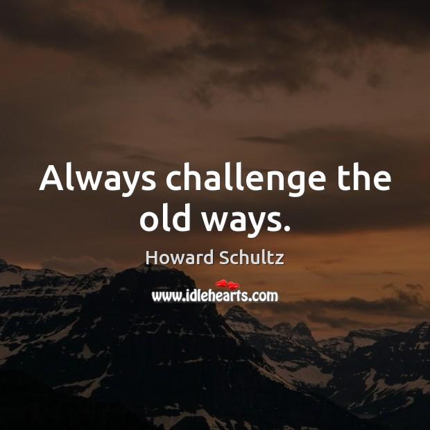 Always challenge the old ways. Howard Schultz Picture Quote