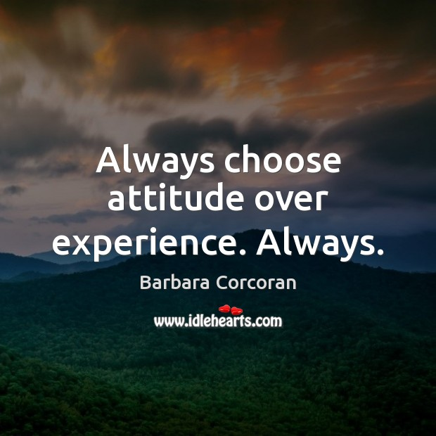 Always choose attitude over experience. Always. Image