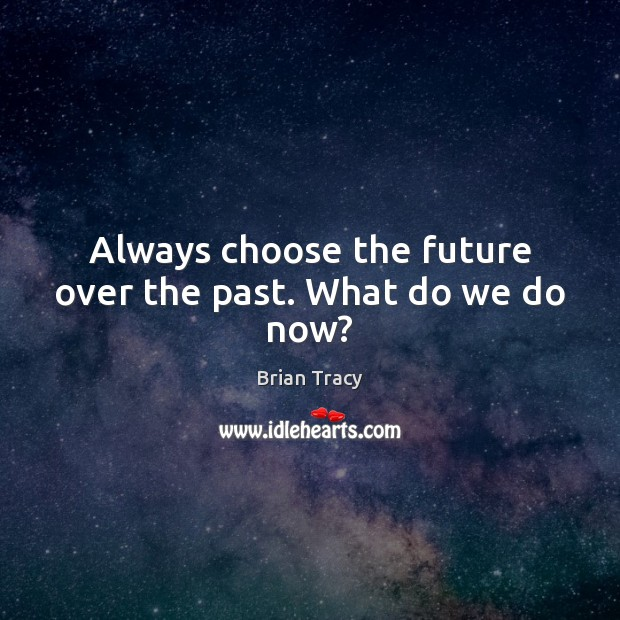 Always choose the future over the past. What do we do now? Image