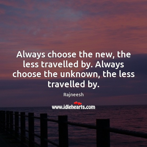 Image, Always choose the new, the less travelled by. Always choose the unknown,