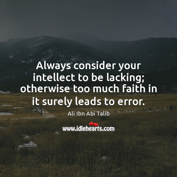 Always consider your intellect to be lacking; otherwise too much faith in Ali Ibn Abi Talib Picture Quote