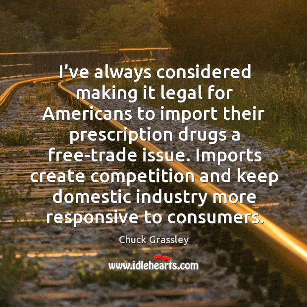 Always considered making it legal for americans to import their prescription drugs Chuck Grassley Picture Quote