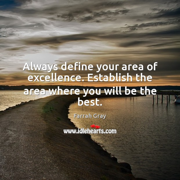 Always define your area of excellence. Establish the area where you will be the best. Image