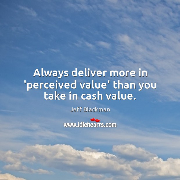 Always deliver more in 'perceived value' than you take in cash value. Image