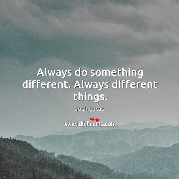 Always do something different. Always different things. Image