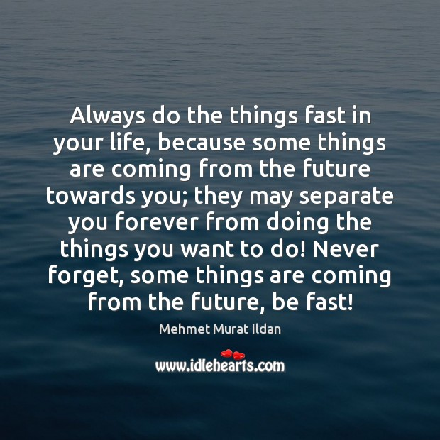 Image, Always do the things fast in your life, because some things are