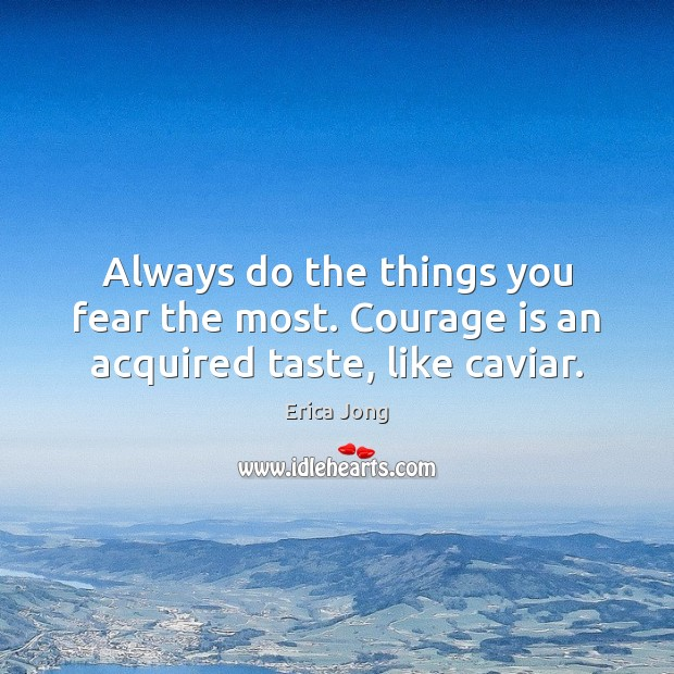 Image, Always do the things you fear the most. Courage is an acquired taste, like caviar.