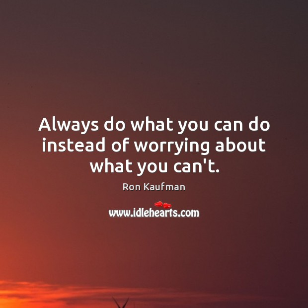 Always do what you can do instead of worrying about what you can't. Ron Kaufman Picture Quote
