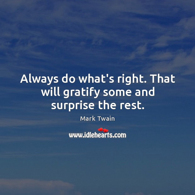 Always do what's right. That will gratify some and surprise the rest. Image