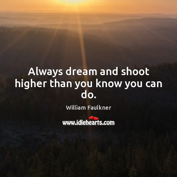 Always dream and shoot higher than you know you can do. William Faulkner Picture Quote