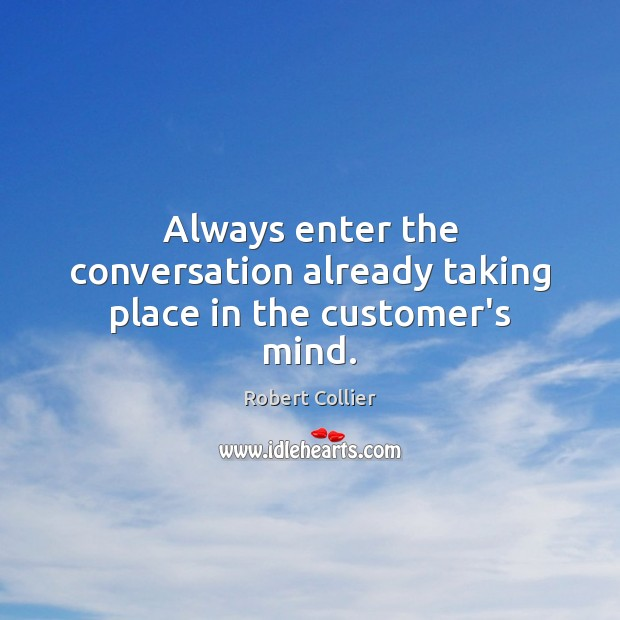 Always enter the conversation already taking place in the customer's mind. Robert Collier Picture Quote
