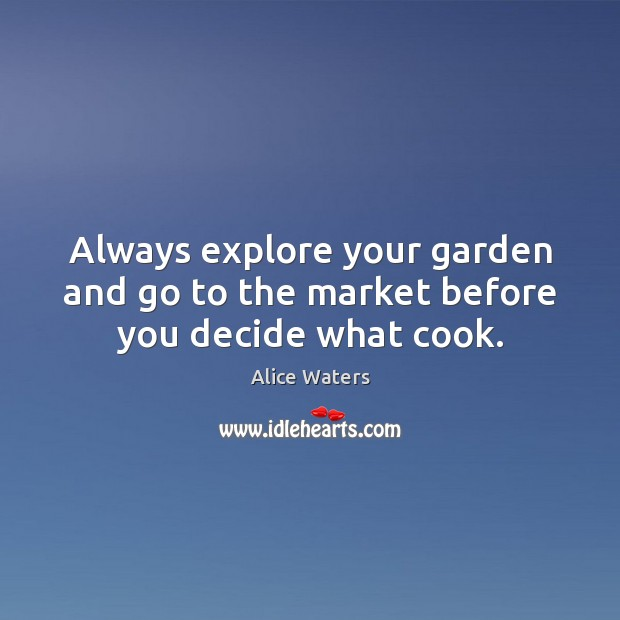 Image, Always explore your garden and go to the market before you decide what cook.