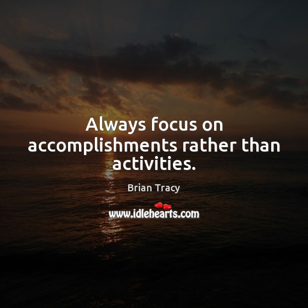 Always focus on accomplishments rather than activities. Brian Tracy Picture Quote