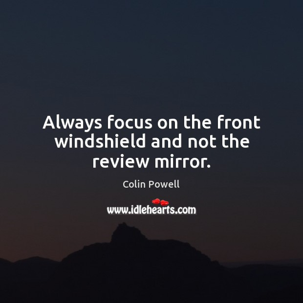 Always focus on the front windshield and not the review mirror. Colin Powell Picture Quote