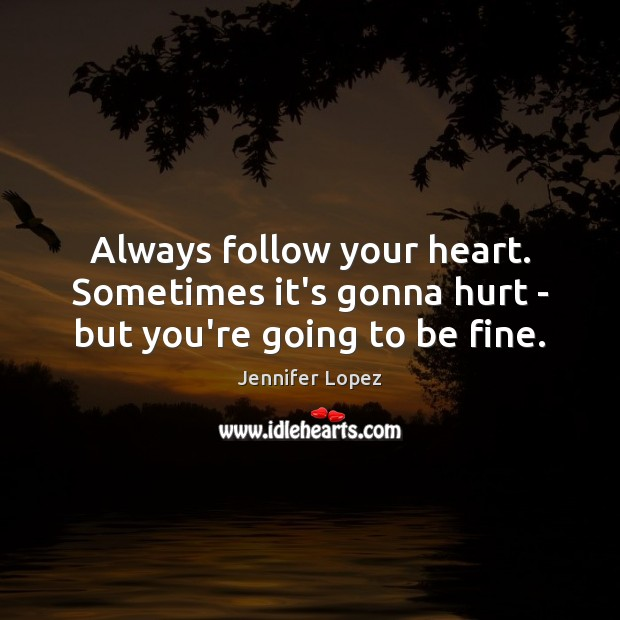 Image, Always follow your heart. Sometimes it's gonna hurt – but you're going to be fine.