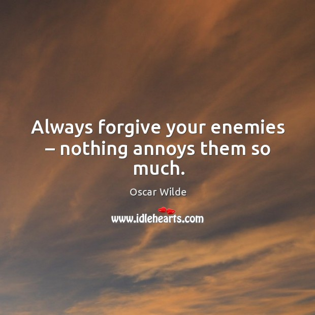 Image, Always forgive your enemies – nothing annoys them so much.